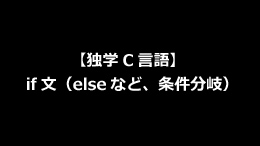 【独学C言語】if文(elseなど、条件分岐)