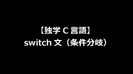 【独学C言語】switch文(条件分岐)