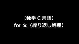 【独学C言語】for文(繰り返し処理)